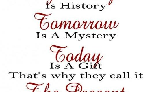 Yesterday is history tomorrow is a mystery today is a gift that's why they call it the present